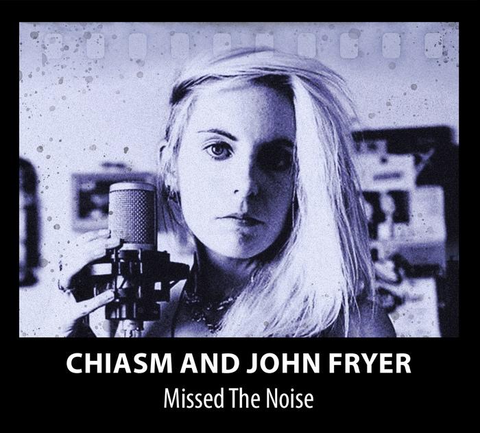 Chiasm & John Fryer - Missed The Noise - Chiasm & John Fryer - Missed The Noise