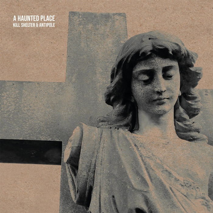 Kill Shelter & Antipole - A Haunted Place - Kill Shelter & Antipole - A Haunted Place