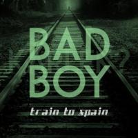 Train To Spain - Bad Boy - Train To Spain - Bad Boy